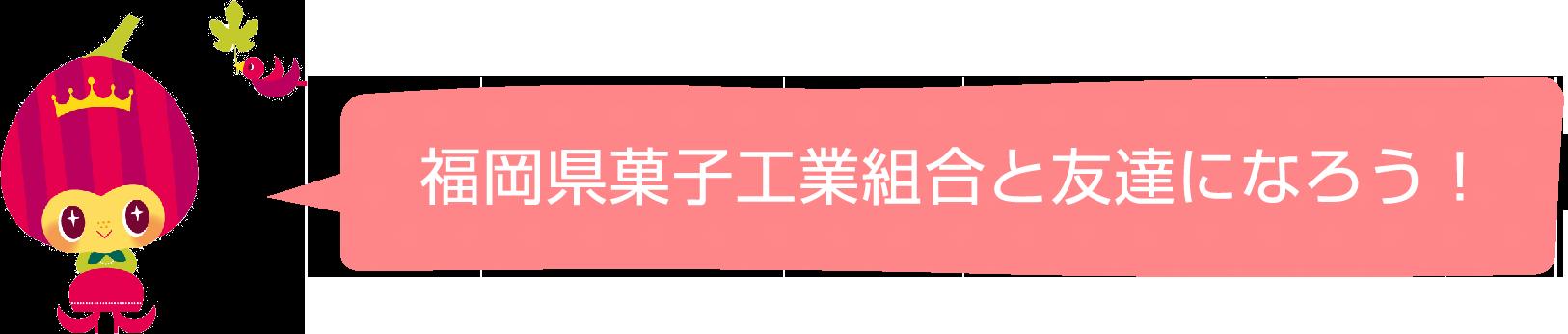 福岡県菓子工業組合と友達になろう!